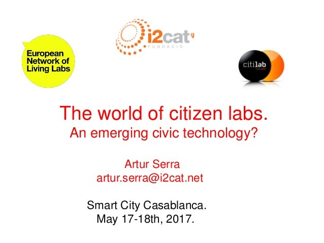 The world of citizen labs. An emerging civic technology? Artur Serra artur.serra@i2cat.net Smart City Casablanca. May 17-1...