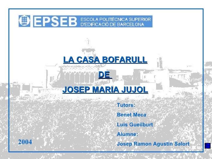 LA CASA BOFARULL DE  JOSEP MARIA JUJOL Tutors: Benet Meca Luís Gueilburt Alumne: Josep Ramon Agustín Salort 2004