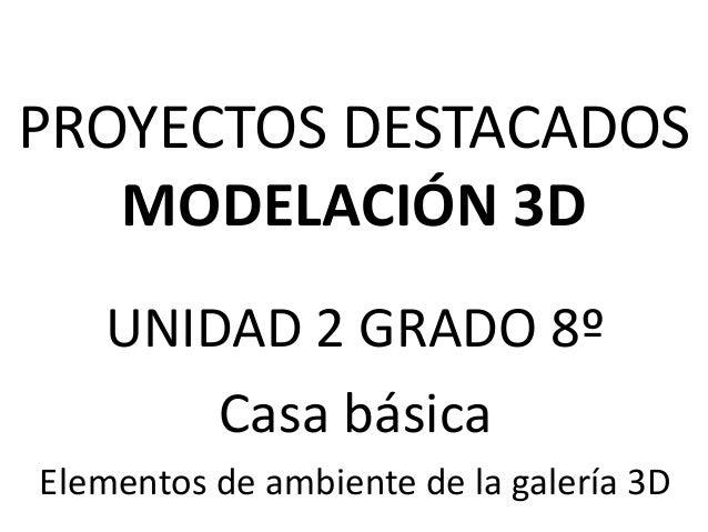PROYECTOS DESTACADOSMODELACIÓN 3DUNIDAD 2 GRADO 8ºCasa básicaElementos de ambiente de la galería 3D