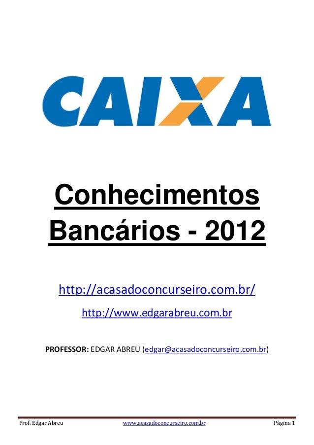 Prof. Edgar Abreu www.acasadoconcurseiro.com.br Página 1 Conhecimentos Bancários - 2012 http://acasadoconcurseiro.com.br/ ...