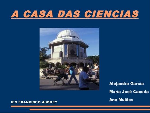 A CASA DAS CIENCIAS  Alejandra García María José Caneda IES FRANCISCO ASOREY  Ana Muiños