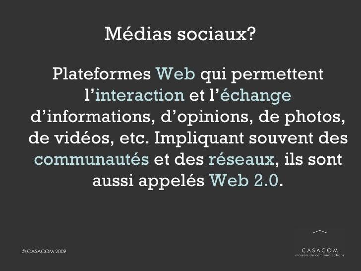 Médias sociaux? <ul><li>Plateformes  Web  qui permettent l' interaction  et l' échange   d'informations, d'opinions, de ph...