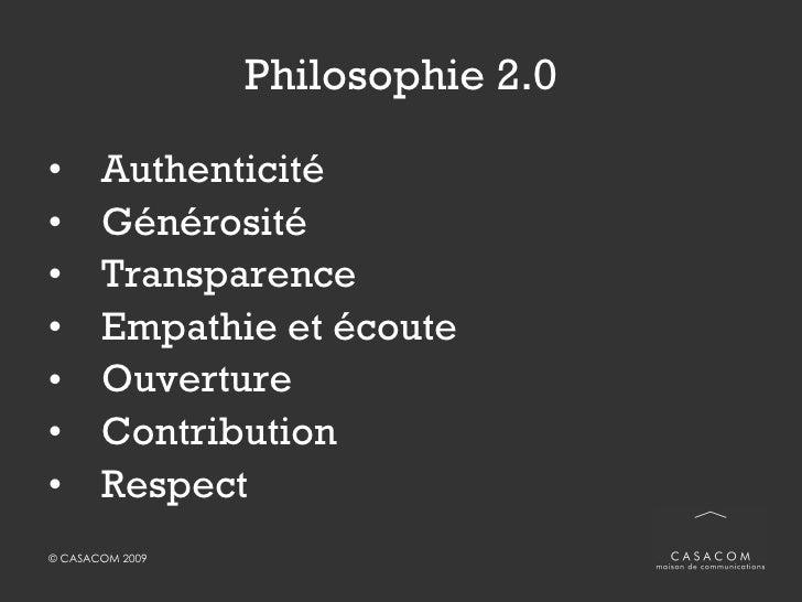 Philosophie 2.0 <ul><li>Authenticité </li></ul><ul><li>Générosité </li></ul><ul><li>Transparence </li></ul><ul><li>Empathi...
