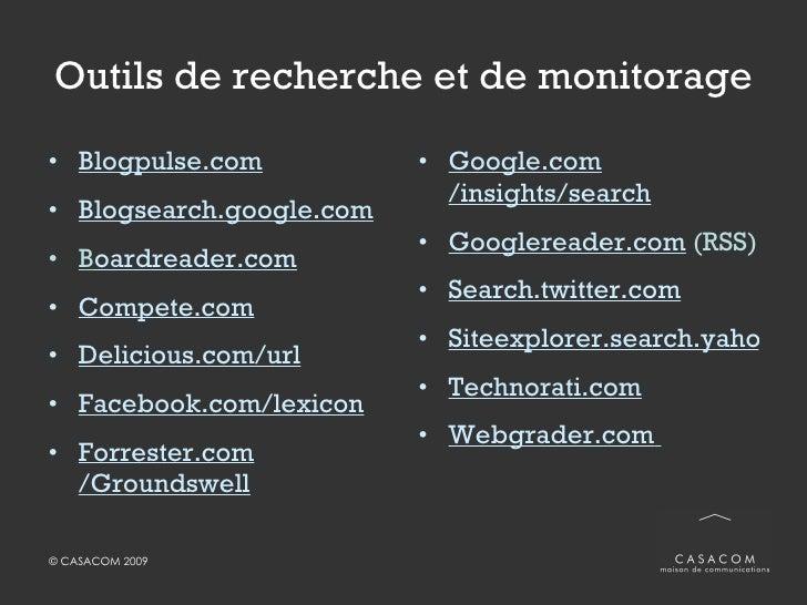 Outils de recherche et de monitorage <ul><li>Blogpulse.com </li></ul><ul><li>Blogsearch.google.com </li></ul><ul><li>B oar...