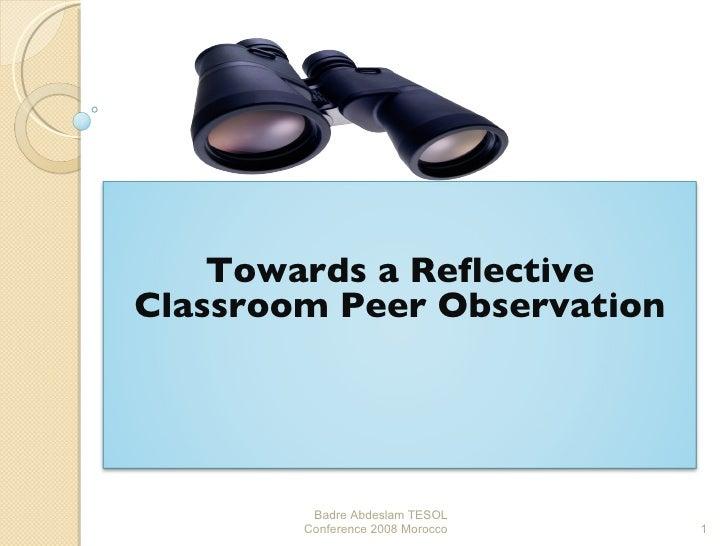 Badre Abdeslam TESOL Conference 2008 Morocco Towards a Reflective Classroom Peer Observation