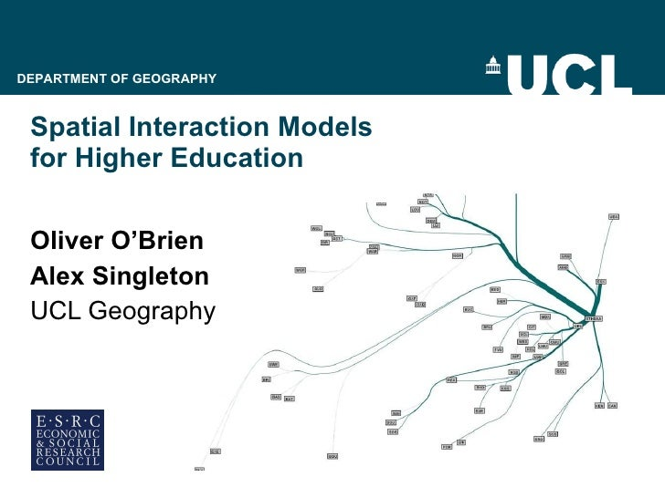 Spatial Interaction Models  for Higher Education Oliver O'Brien Alex Singleton UCL Geography DEPARTMENT OF GEOGRAPHY