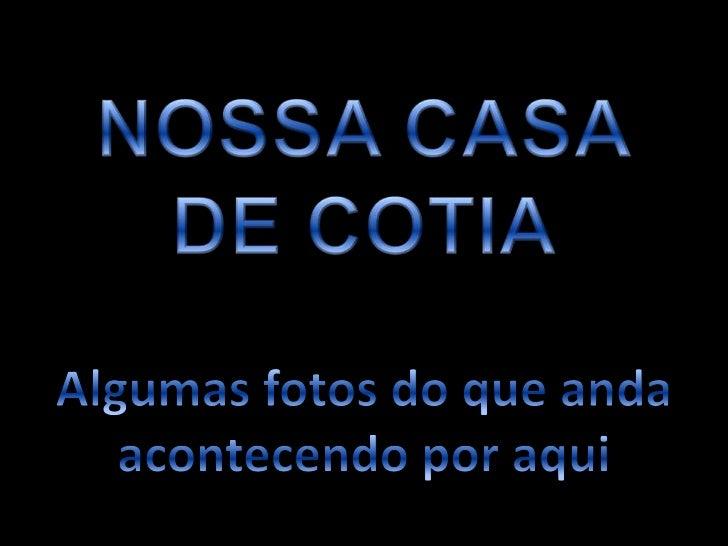 NOSSA CASA<br />DE COTIA<br />Algumas fotos do que anda<br />acontecendo por aqui<br />