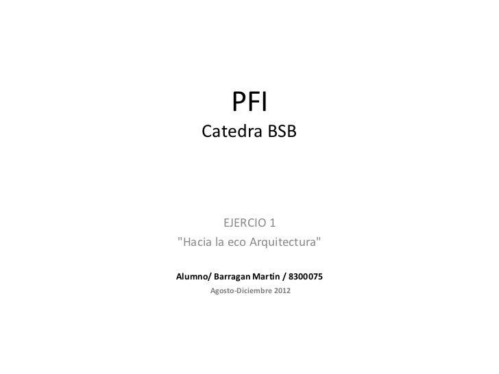 """PFI     Catedra BSB         EJERCIO 1""""Hacia la eco Arquitectura""""Alumno/ Barragan Martín / 8300075       Agosto-Diciembre 2..."""