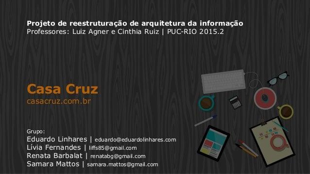 Projeto de reestruturação de arquitetura da informação Professores: Luiz Agner e Cinthia Ruiz | PUC-RIO 2015.2 Casa Cruz c...