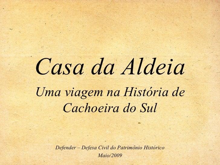 Casa da Aldeia Uma viagem na História de    Cachoeira do Sul     Defender – Defesa Civil do Patrimônio Histórico          ...