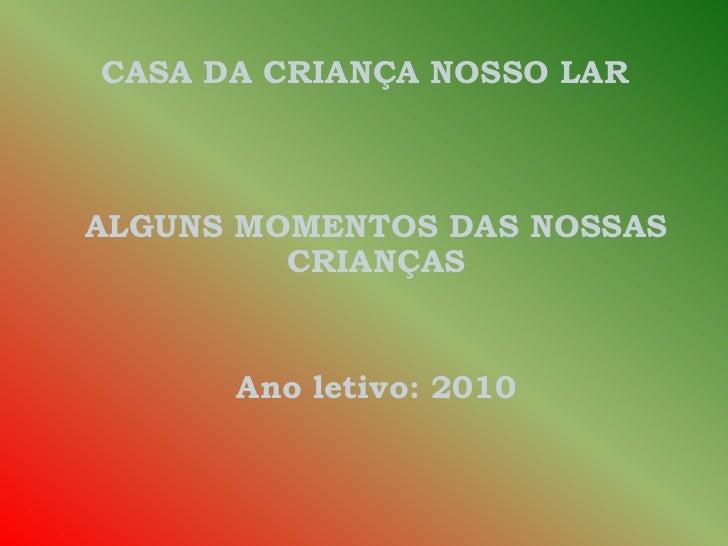 CASA DA CRIANÇA NOSSO LAR <br />ALGUNS MOMENTOS DAS NOSSAS CRIANÇAS <br />Ano letivo: 2010<br />