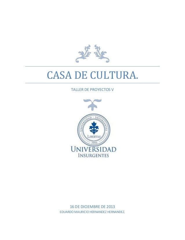 CASA DE CULTURA. TALLER DE PROYECTOS V  16 DE DICIEMBRE DE 2013 EDUARDO MAURICIO HERNANDEZ HERNANDEZ.