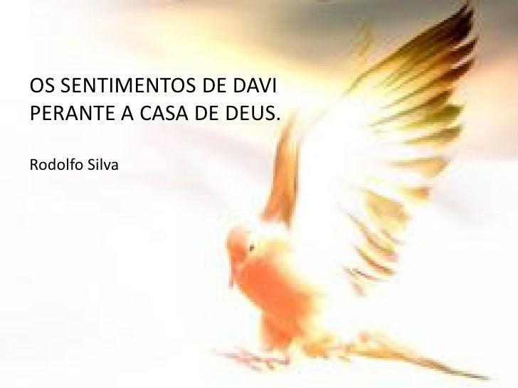 OS SENTIMENTOS DE DAVI PERANTE A CASA DE DEUS.  Rodolfo Silva