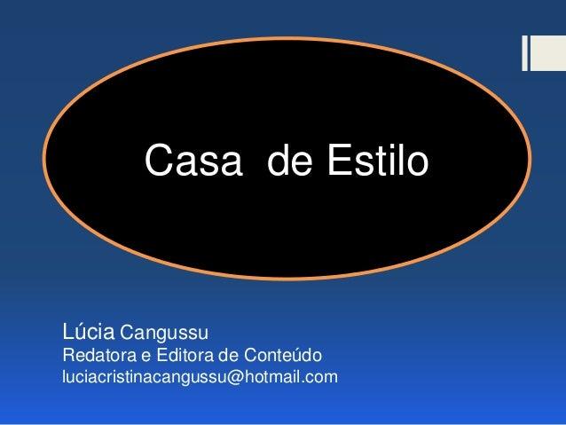 Casa de Estilo Lúcia Cangussu Redatora e Editora de Conteúdo luciacristinacangussu@hotmail.com Casa de Estilo