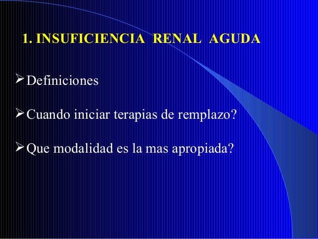 1. INSUFICIENCIA RENAL AGUDA Definiciones Cuando iniciar terapias de remplazo? Que modalidad es la mas apropiada?
