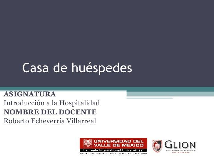 Casa de huéspedes ASIGNATURA   Introducción a la Hospitalidad NOMBRE DEL DOCENTE   Roberto Echeverría Villarreal