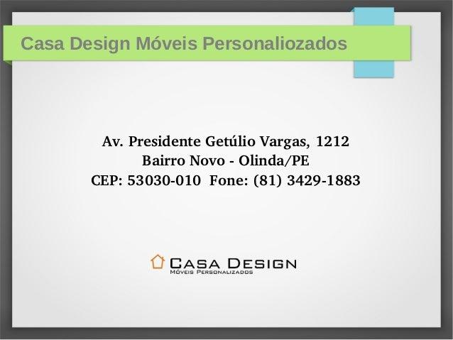 Casa Design Móveis Personaliozados Av.PresidenteGetúlioVargas,1212 BairroNovoOlinda/PE CEP:53030010Fone:(81)...