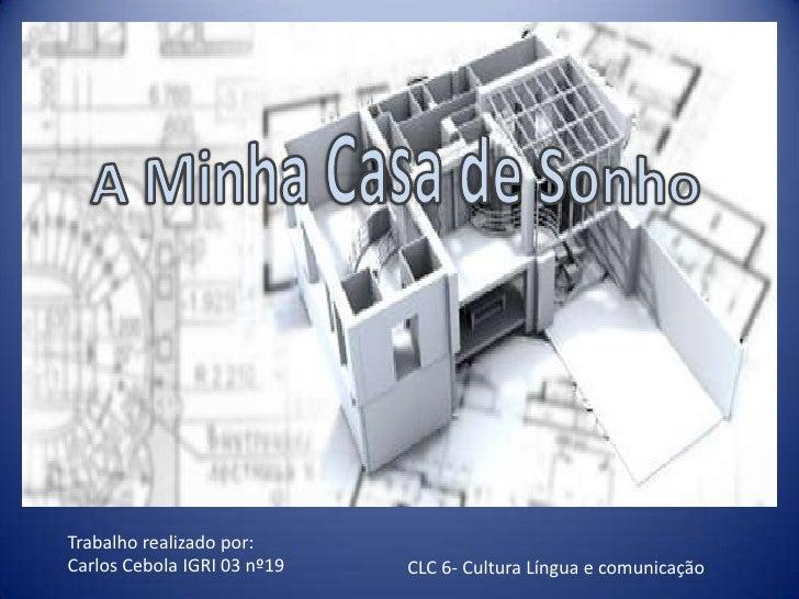 A Minha Casa de Sonho<br />Trabalho realizado por:<br />Carlos Cebola IGRI 03 nº19<br />CLC 6- Cultura Língua e comunicaçã...
