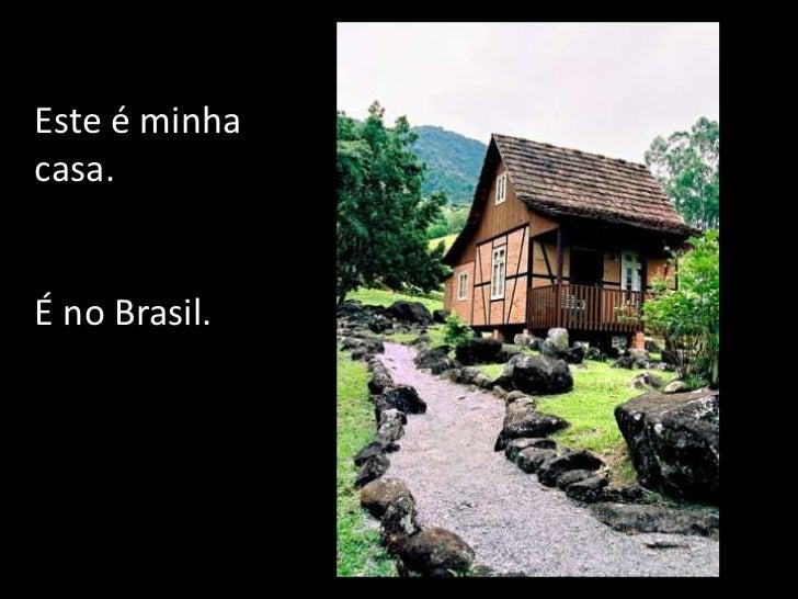 Este é minha casa. <br />É no Brasil.<br />
