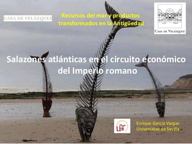 Enrique García Vargas Universidad de Sevilla Recursos del mar y productos transformados en la Antigüedad Salazones atlánti...