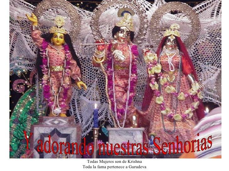 Todo Laksmi es de Narayana Todas Mujeres son de Krishna Toda la fama pertenece a Gurudeva Y adorando nuestras Senhorias