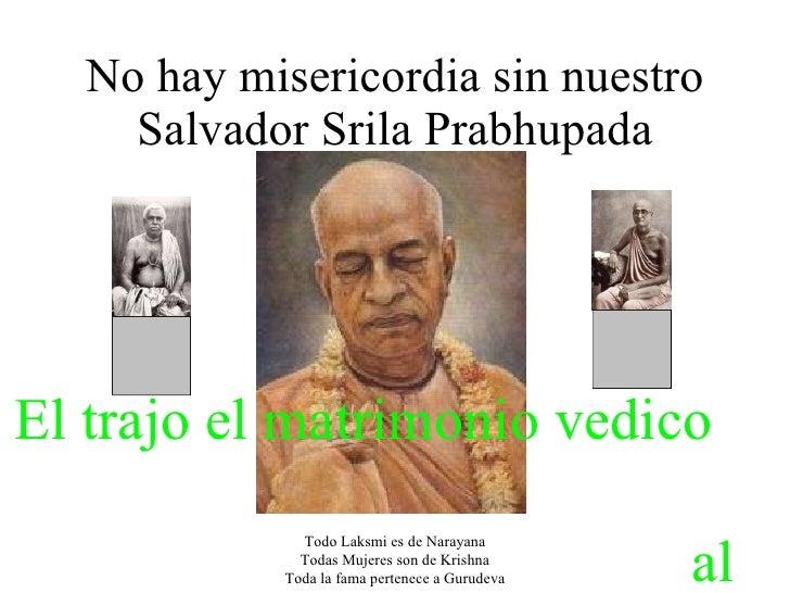 No hay misericordia sin nuestro Salvador Srila Prabhupada Todo Laksmi es de Narayana Todas Mujeres son de Krishna Toda la ...