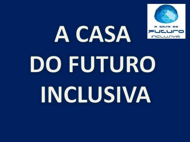 A CASA <br />DO FUTURO <br />INCLUSIVA<br />