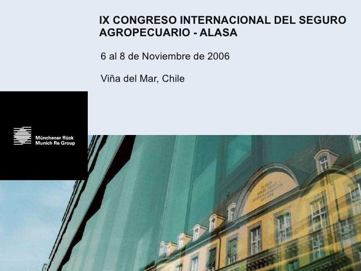 IX CONGRESO INTERNACIONAL DEL SEGURO AGROPECUARIO - ALASA 6 al 8 de Noviembre de 2006 Viña del Mar, Chile