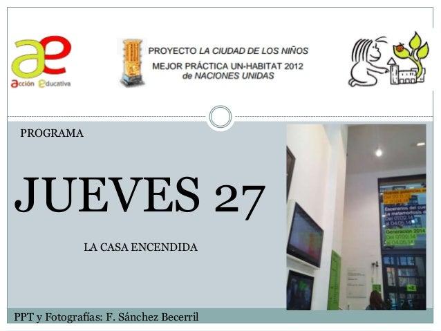 PROGRAMA JUEVES 27 PPT y Fotografías: F. Sánchez Becerril LA CASA ENCENDIDA