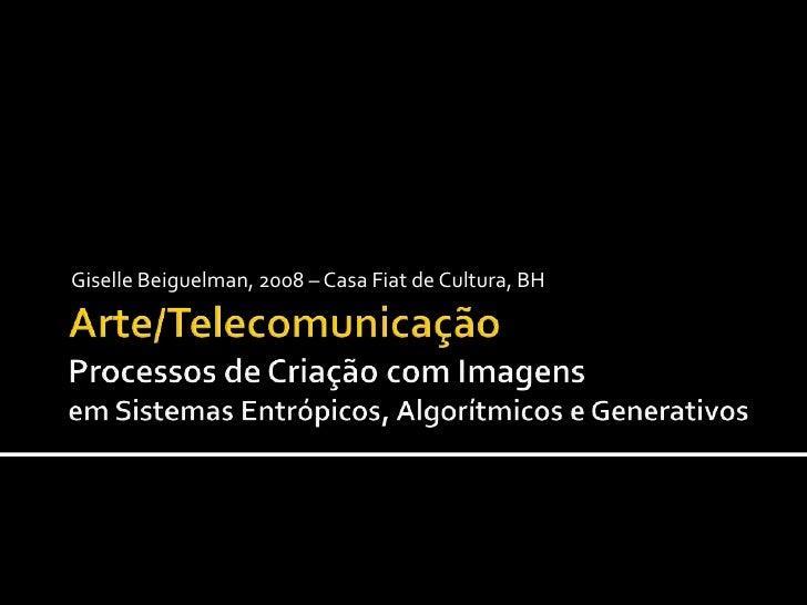 Arte/TelecomunicaçãoProcessos de Criação com ImagensemSistemasEntrópicos, Algorítmicose Generativos<br />Giselle Beiguelma...