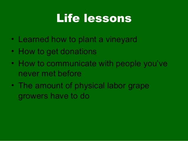 Life lessons• Learned how to plant a vineyard• How to get donations• How to communicate with people you'venever met before...