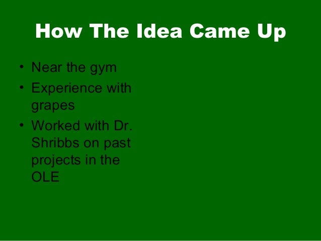 How The Idea Came Up• Near the gym• Experience withgrapes• Worked with Dr.Shribbs on pastprojects in theOLE