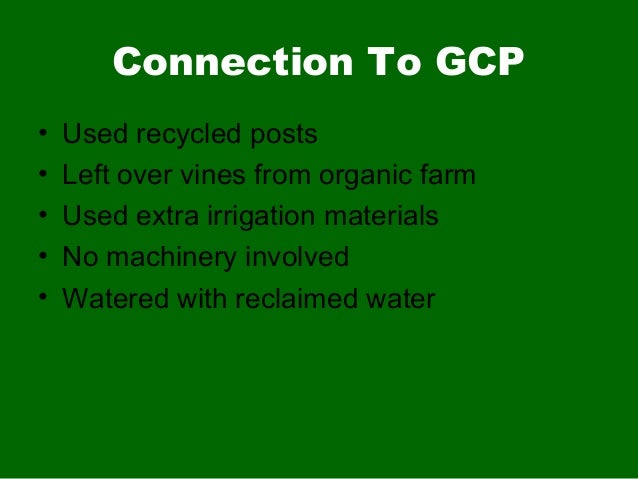 Connection To GCP• Used recycled posts• Left over vines from organic farm• Used extra irrigation materials• No machinery i...