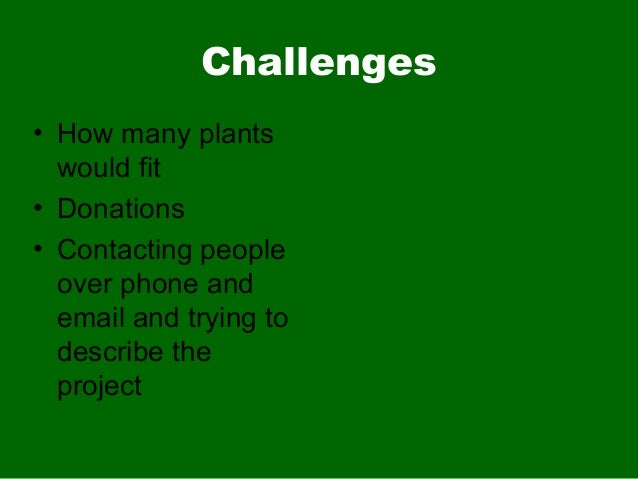 Challenges• How many plantswould fit• Donations• Contacting peopleover phone andemail and trying todescribe theproject