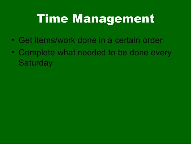 Time Management• Get items/work done in a certain order• Complete what needed to be done everySaturday
