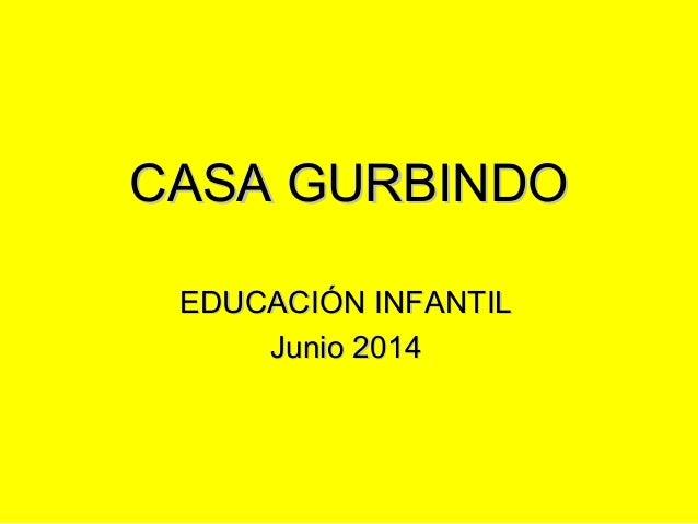 CASA GURBINDOCASA GURBINDO EDUCACIÓN INFANTILEDUCACIÓN INFANTIL Junio 2014Junio 2014
