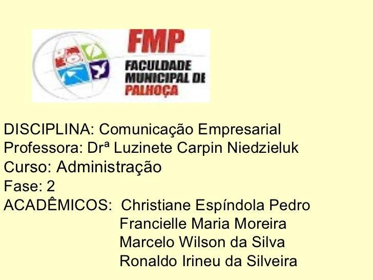 DISCIPLINA: Comunicação Empresarial Professora: Drª Luzinete Carpin Niedzieluk C urso: Administração Fase: 2 ACADÊMICOS:  ...