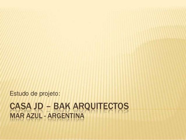 CASA JD – BAK ARQUITECTOSMAR AZUL - ARGENTINAEstudo de projeto:
