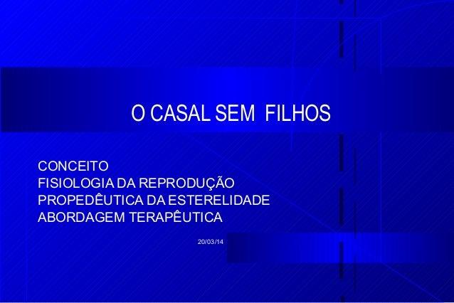 20/03/14 O CASAL SEM FILHOS CONCEITO FISIOLOGIA DA REPRODUÇÃO PROPEDÊUTICA DA ESTERELIDADE ABORDAGEM TERAPÊUTICA