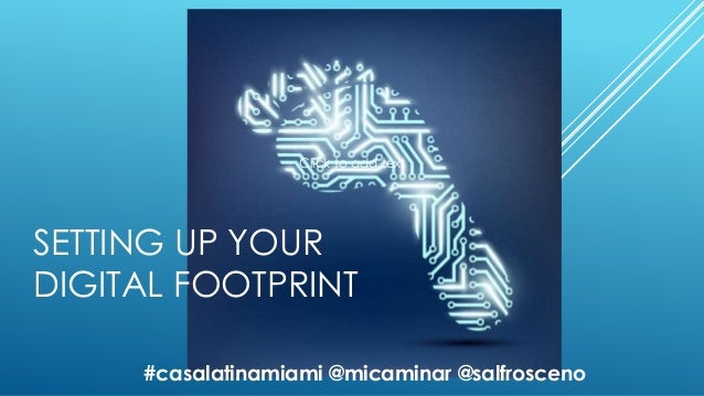 SETTING UP YOUR DIGITAL FOOTPRINT Click to add text #casalatinamiami @micaminar @salfrosceno