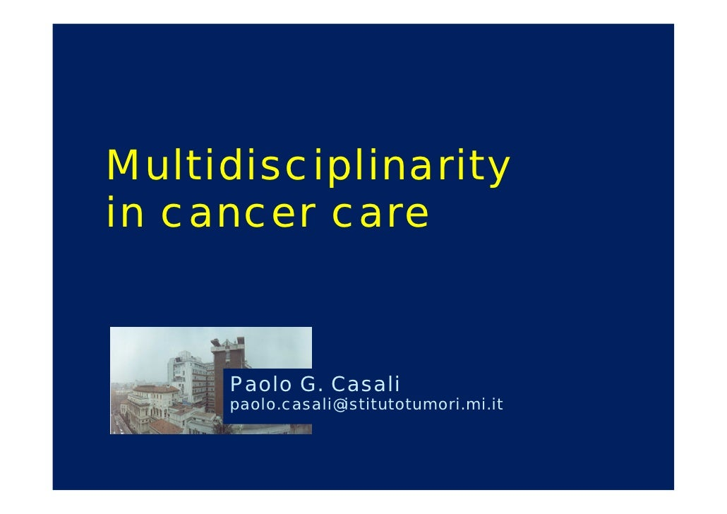 Multidisciplinarity in cancer care        Paolo G. Casali      paolo.casali@istitutotumori.mi.it