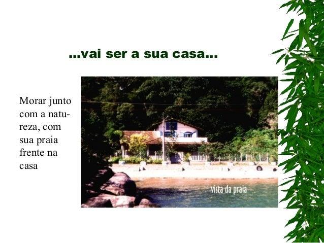 ...vai ser a sua casa... Morar junto com a natu- reza, com sua praia frente na casa