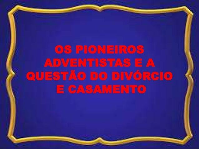 OS PIONEIROS ADVENTISTAS E A QUESTÃO DO DIVÓRCIO E CASAMENTO