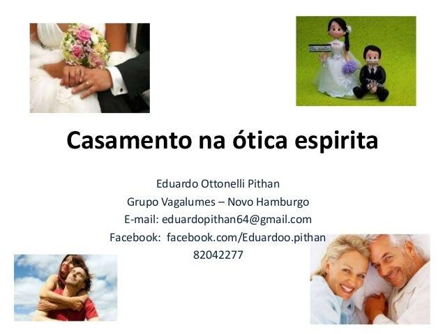 Casamento na ótica espirita Eduardo Ottonelli Pithan Grupo Vagalumes – Novo Hamburgo E-mail: eduardopithan64@gmail.com Fac...