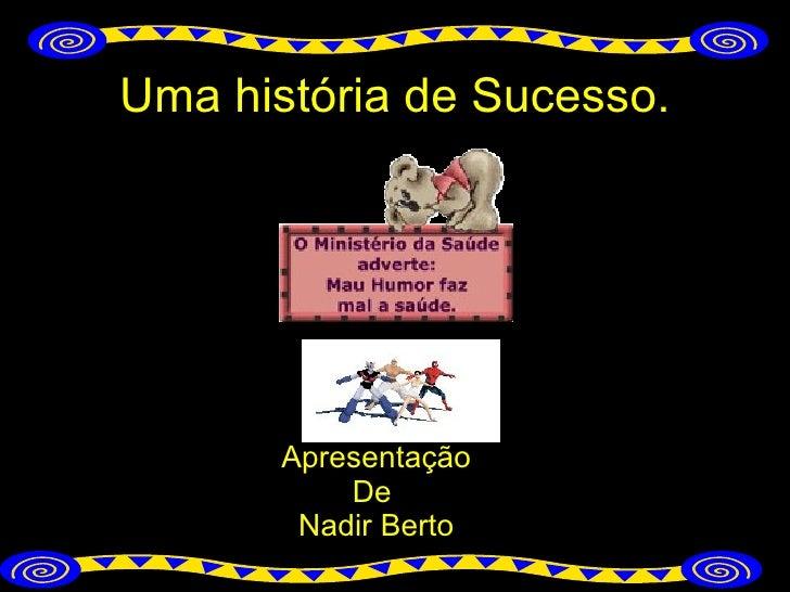 Uma história de Sucesso. Apresentação De  Nadir Berto