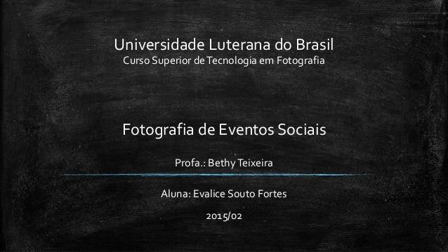 Universidade Luterana do Brasil Curso Superior deTecnologia em Fotografia Fotografia de Eventos Sociais Profa.: BethyTeixe...