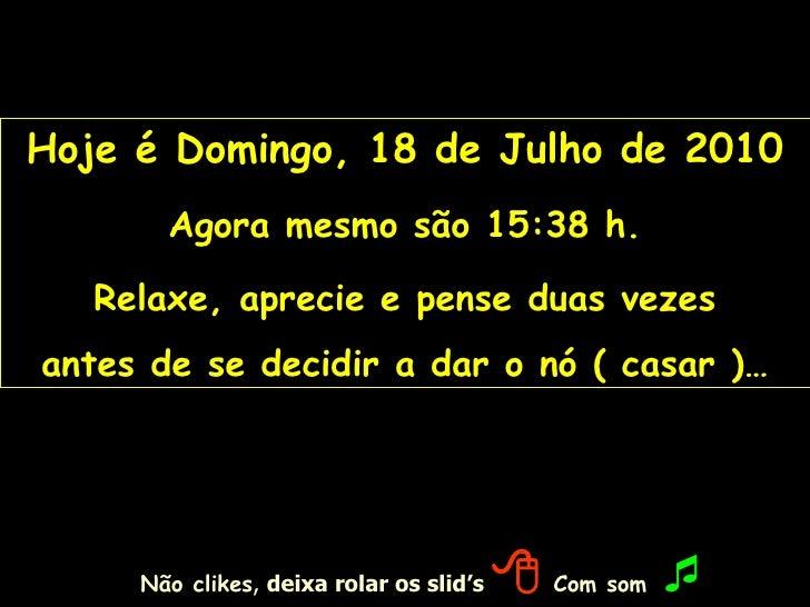 Hoje é  Domingo, 18 de Julho de 2010 Agora mesmo são  15:37  h. Relaxe, aprecie e pense duas vezes antes de se decidir a d...