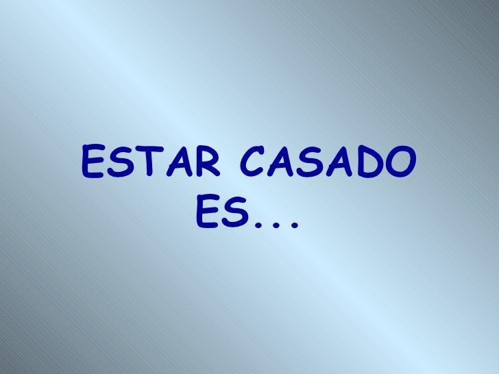 ESTAR CASADO ES...