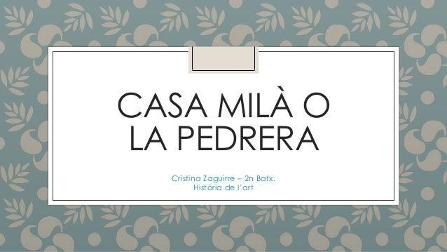 CASA MILÀ O LA PEDRERA Cristina Zaguirre – 2n Batx. Història de l'art
