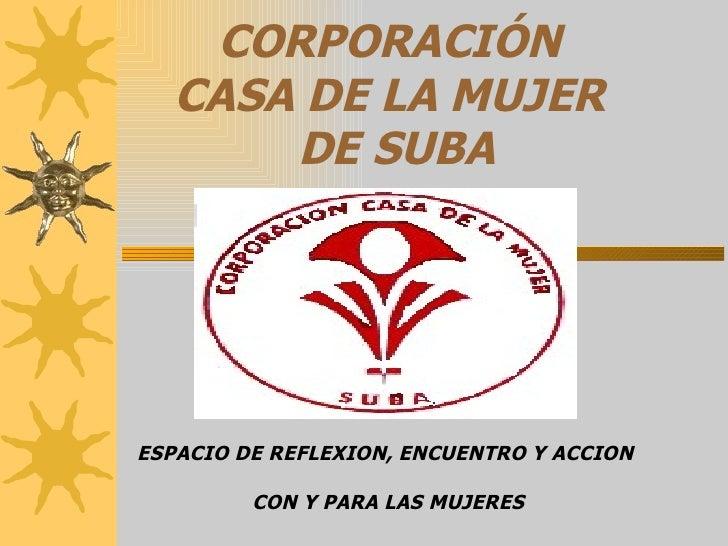 CORPORACIÓN  CASA DE LA MUJER  DE SUBA ESPACIO DE REFLEXION, ENCUENTRO Y ACCION  CON Y PARA LAS MUJERES